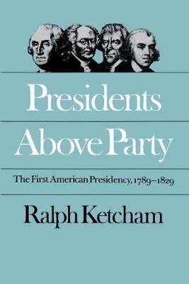 Presidents Above Party: The First American Presidency, 1789-1829 - Published for the Omohundro Institute of Early American History and Culture, Williamsburg, Virginia (Paperback)