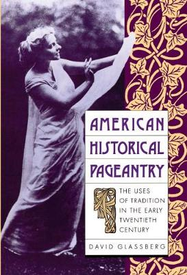 American Historical Pageantry: The Uses of Tradition in the Early Twentieth Century (Paperback)