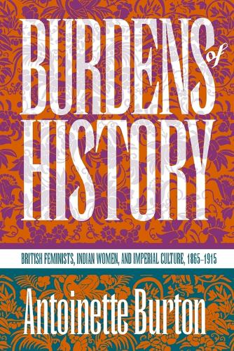 Burdens of History: British Feminists, Indian Women, and Imperial Culture, 1865-1915 (Paperback)