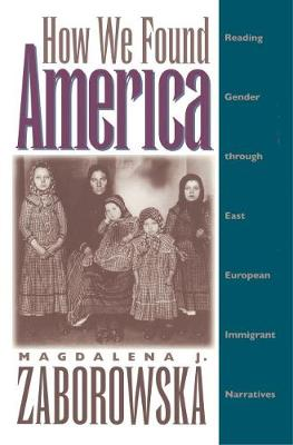 How We Found America: Reading Gender through East European Immigrant Narratives (Paperback)
