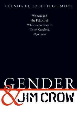 Gender and Jim Crow: Women and the Politics of White Supremacy in North Carolina, 1896-1920 - Gender and American Culture (Paperback)