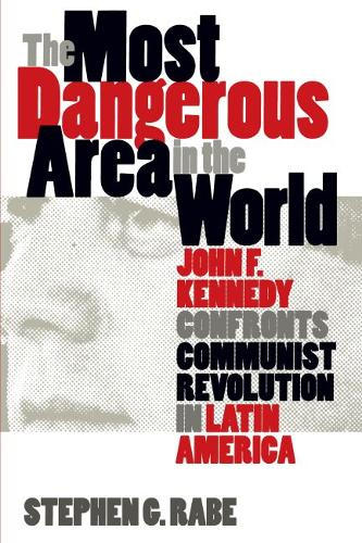 The Most Dangerous Area in the World: John F. Kennedy Confronts Communist Revolution in Latin America (Paperback)