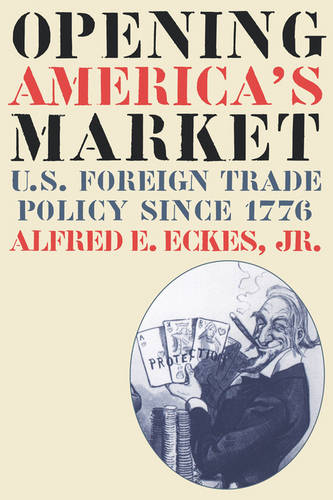 Opening America's Market: U.S. Foreign Trade Policy Since 1776 - Littlefield History of the Civil War Era (Paperback)
