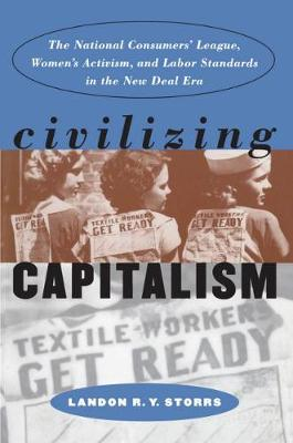 Civilizing Capitalism: The National Consumers' League, Women's Activism, and Labor Standards in the New Deal Era - Gender and American Culture (Paperback)
