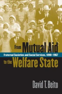 From Mutual Aid to the Welfare State: Fraternal Societies and Social Services, 1890-1967 (Paperback)