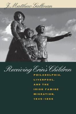 Receiving Erin's Children: Philadelphia, Liverpool, and the Irish Famine Migration, 1845-1855 (Paperback)