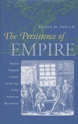 The Persistence of Empire: British Political Culture in the Age of the American Revolution - Published for the Omohundro Institute of Early American History and Culture, Williamsburg, Virginia (Paperback)