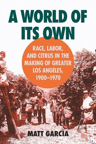 A World of Its Own: Race, Labor, and Citrus in the Making of Greater Los Angeles, 1900-1970 - Studies in Rural Culture (Paperback)