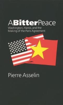 A Bitter Peace: Washington, Hanoi, and the Making of the Paris Agreement - The New Cold War History (Paperback)