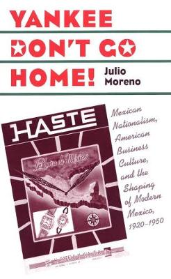 Yankee Don't Go Home!: Mexican Nationalism, American Business Culture, and the Shaping of Modern Mexico, 1920-1950 - The Luther H. Hodges Jr. and Luther H. Hodges Sr. Series on Business, Entrepreneurship and Public Policy (Paperback)