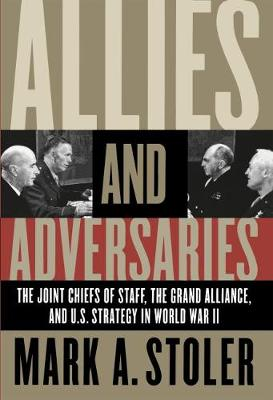 Allies and Adversaries: The Joint Chiefs of Staff, the Grand Alliance, and U.S. Strategy in World War II (Paperback)