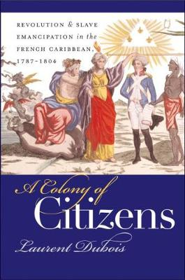 A Colony of Citizens: Revolution and Slave Emancipation in the French Caribbean, 1787-1804 - Published for the Omohundro Institute of Early American History and Culture, Williamsburg, Virginia (Paperback)