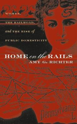 Home on the Rails: Women, the Railroad, and the Rise of Public Domesticity - Gender and American Culture (Paperback)