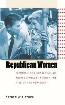 Republican Women: Feminism and Conservatism from Suffrage through the Rise of the New Right - Gender and American Culture (Paperback)