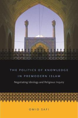The Politics of Knowledge in Premodern Islam: Negotiating Ideology and Religious Inquiry - Islamic Civilization and Muslim Networks (Paperback)