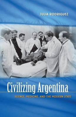 Civilizing Argentina: Science, Medicine, and the Modern State (Paperback)