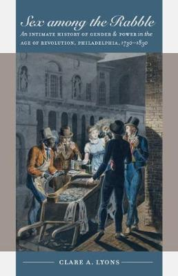 Sex among the Rabble: An Intimate History of Gender and Power in the Age of Revolution, Philadelphia, 1730-1830 - Published for the Omohundro Institute of Early American History and Culture, Williamsburg, Virginia (Paperback)