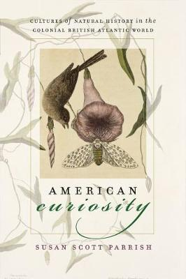 American Curiosity: Cultures of Natural History in the Colonial British Atlantic World - Published for the Omohundro Institute of Early American History and Culture, Williamsburg, Virginia (Paperback)