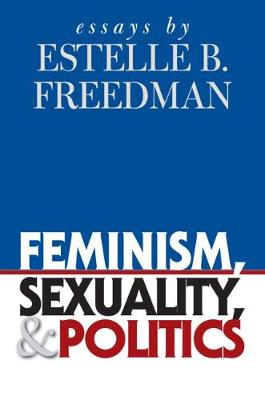 Feminism, Sexuality, and Politics: Essays by Estelle B. Freedman - Gender and American Culture (Paperback)