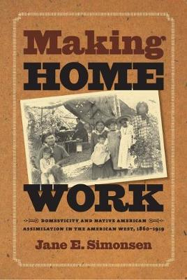 Making Home Work: Domesticity and Native American Assimilation in the American West, 1860-1919 - Gender and American Culture (Paperback)