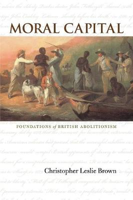 Moral Capital: Foundations of British Abolitionism - Published for the Omohundro Institute of Early American History and Culture, Williamsburg, Virginia (Paperback)