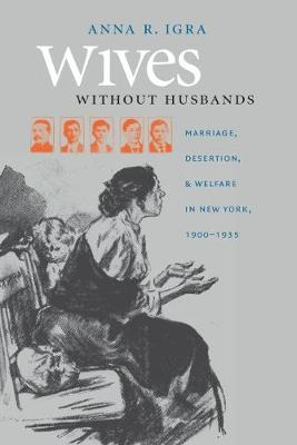 Wives without Husbands: Marriage, Desertion, and Welfare in New York, 1900-1935 - Gender and American Culture (Paperback)