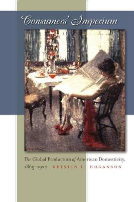Consumers' Imperium: The Global Production of American Domesticity, 1865-1920 (Paperback)