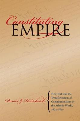 Constituting Empire: New York and the Transformation of Constitutionalism in the Atlantic World, 1664-1830 - Studies in Legal History (Paperback)