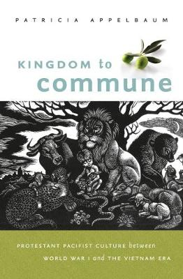 Kingdom to Commune: Protestant Pacifist Culture between World War I and the Vietnam Era (Paperback)