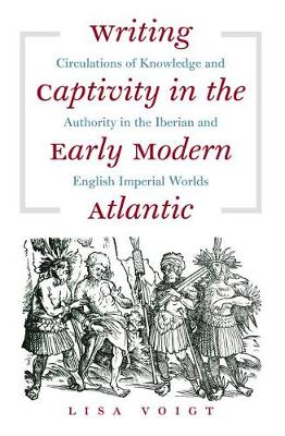 Writing Captivity in the Early Modern Atlantic: Circulations of Knowledge and Authority in the Iberian and English Imperial Worlds - Published for the Omohundro Institute of Early American History and Culture, Williamsburg, Virginia (Paperback)