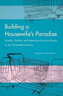 Building a Housewife's Paradise: Gender, Politics, and American Grocery Stores in the Twentieth Century (Paperback)