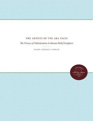 The Artists of the Ara Pacis: The Process of Hellenization in Roman Relief Sculpture - Studies in the History of Greece and Rome (Paperback)
