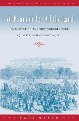 An Example for All the Land: Emancipation and the Struggle over Equality in Washington, D.C. (Paperback)