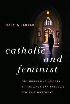 Catholic and Feminist: The Surprising History of the American Catholic Feminist Movement (Paperback)