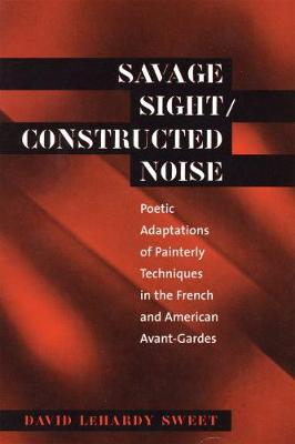Savage Sight/Constructed Noise: Poetic Adaptations of Painterly Techniques in the French and American Avant-Gardes - North Carolina Studies in the Romance Languages and Literatures (Paperback)