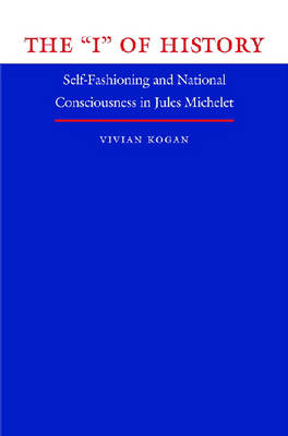 """The """"I"""" of History: Self-fashioning and National Consciousness in Jules Michelet - North Carolina Studies in Romance Languages and Literature (Paperback)"""