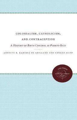 Colonialism, Catholicism, and Contraception: A History of Birth Control in Puerto Rico (Paperback)