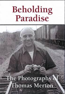 Beholding Paradise: The Photographs of Thomas Merton (Hardback)