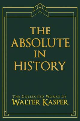 Absolute in History, The: The Collected Works of Walter Kasper (Hardback)
