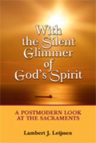 With the Silent Glimmer of God's Spirit: A Postmodern Look at the Sacraments (Paperback)
