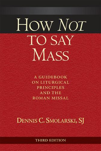 How Not to Say Mass, Third Edition: A Guidebook on Liturgical Principles and the Roman Missal (Paperback)