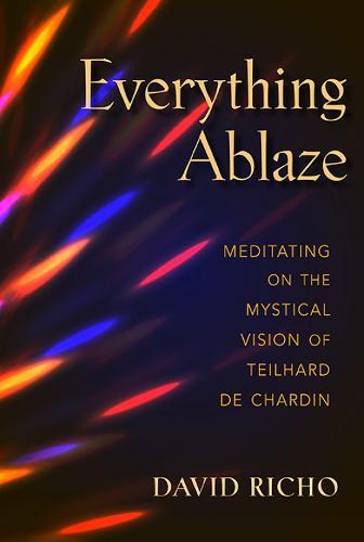 Everything Ablaze: Meditating on the Mystical Vision of Teilhard de Chardin (Paperback)