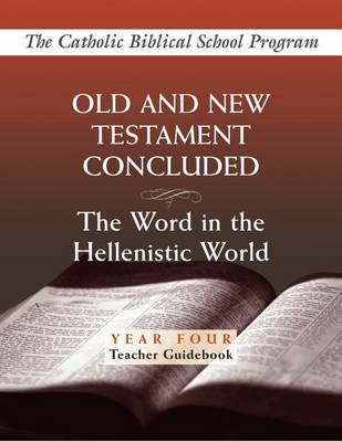 Old and New Testaments Concluded: Year Four, Teacher Guidebook: The Word in the Hellenistic World - Catholic Biblical School Program (Paperback)