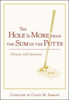 The Hole is More Than the Sum of the Putts: Ultimate Golf Quotations (Hardback)