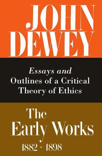 The Collected Works of John Dewey v. 3; 1889-1892, Essays and Outlines of a Critical Theory of Ethics: The Early Works, 1882-1898 (Hardback)