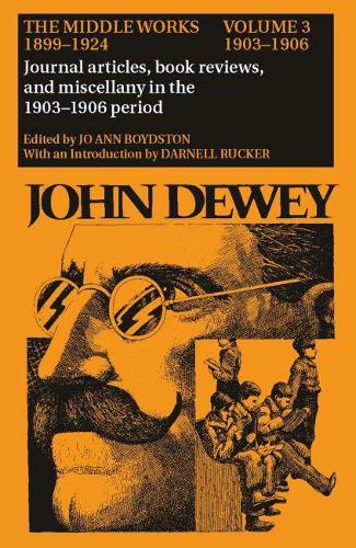 The Collected Works of John Dewey v. 3; 1903-1906, Journal Articles, Book Reviews, and Miscellany in the 1903-1906 Period: The Middle Works, 1899-1924 (Hardback)