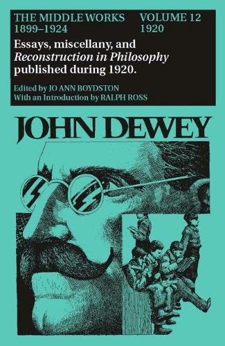 The The Collected Works of John Dewey: The Collected Works of John Dewey v. 12; 1920, Essays, Miscellany, and Reconstruction in Philosophy Published During 1920 1920, Essays, Miscellany, and Reconstruction in Philosophy Published During 1920 Volume 12 (Hardback)