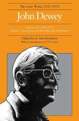 The The Collected Works of John Dewey: The Collected Works of John Dewey v. 16; 1949-1952, Essays, Typescripts, and Knowing and the Known 1949-1952, Essays, Typescripts, and Knowing and the Known Volume 16 (Hardback)
