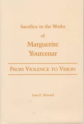 From Violence to Vision: Sacrifice in the Works of Marguerite Yourcenar (Hardback)