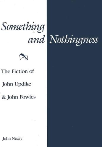 Something and Nothingness: The Fiction of John Updike & John Fowles (Hardback)